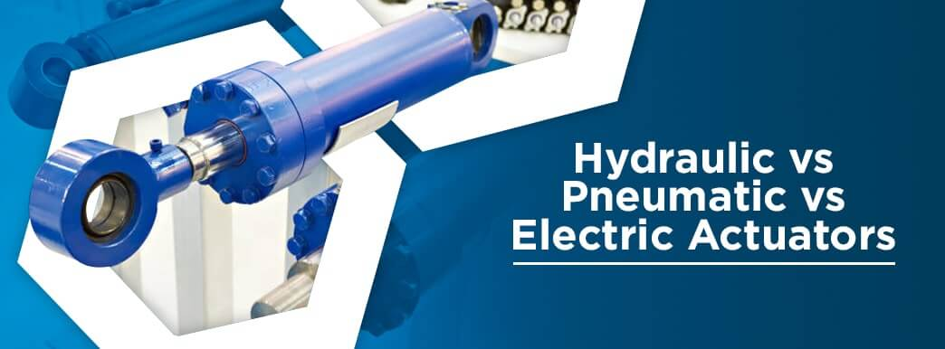 Hydraulic vs. Pneumatic vs. Electric Actuators